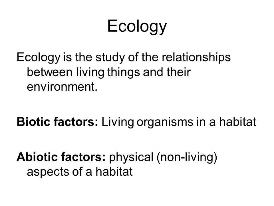 Ecology Ecology is the study of the relationships between living things and their environment.