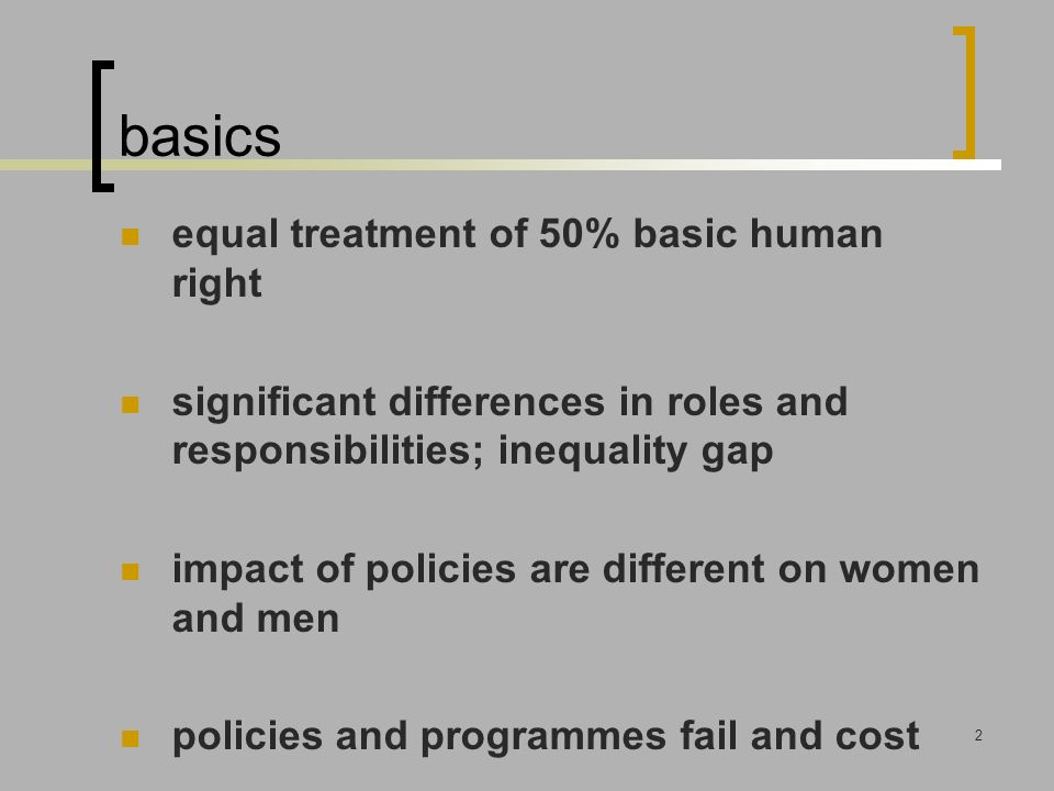 2 basics equal treatment of 50% basic human right significant differences in roles and responsibilities; inequality gap impact of policies are different on women and men policies and programmes fail and cost