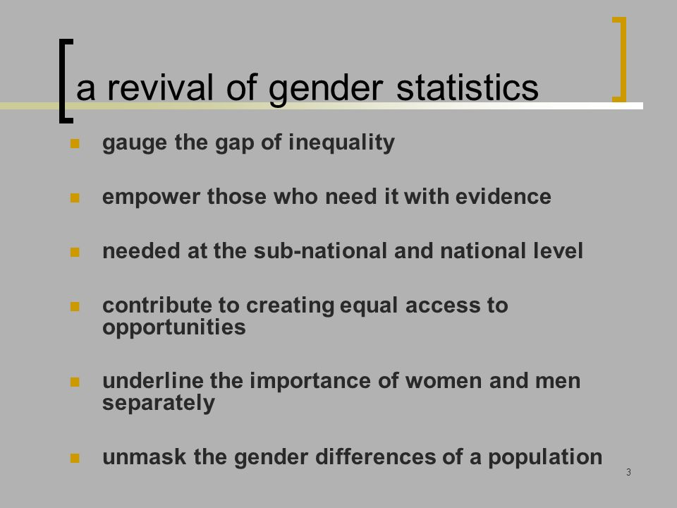 3 a revival of gender statistics gauge the gap of inequality empower those who need it with evidence needed at the sub-national and national level contribute to creating equal access to opportunities underline the importance of women and men separately unmask the gender differences of a population