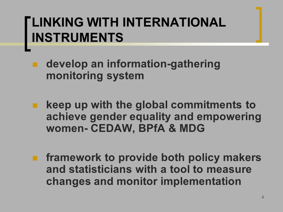 4 LINKING WITH INTERNATIONAL INSTRUMENTS develop an information-gathering monitoring system keep up with the global commitments to achieve gender equality and empowering women- CEDAW, BPfA & MDG framework to provide both policy makers and statisticians with a tool to measure changes and monitor implementation