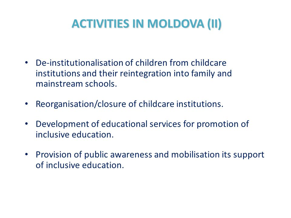 ACTIVITIES IN MOLDOVA (II) De-institutionalisation of children from childcare institutions and their reintegration into family and mainstream schools.