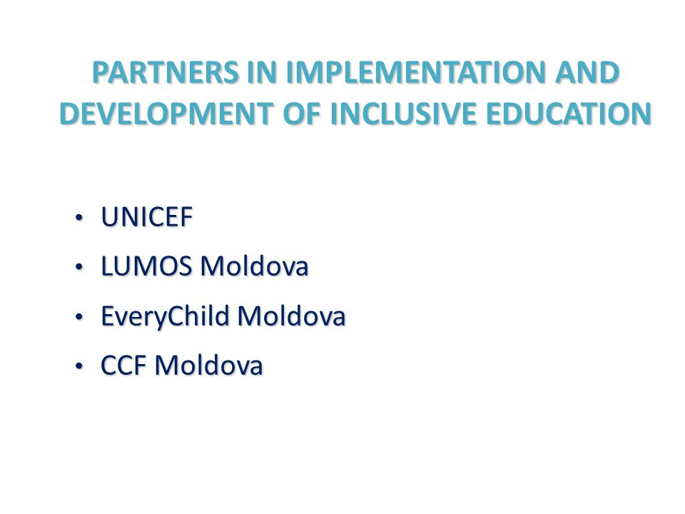 PARTNERS IN IMPLEMENTATION AND DEVELOPMENT OF INCLUSIVE EDUCATION UNICEF UNICEF LUMOS Moldova LUMOS Moldova EveryChild Moldova EveryChild Moldova CCF Moldova CCF Moldova