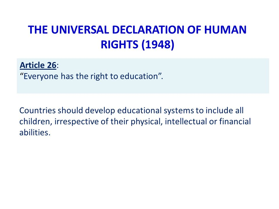 THE UNIVERSAL DECLARATION OF HUMAN RIGHTS (1948) Countries should develop educational systems to include all children, irrespective of their physical, intellectual or financial abilities.