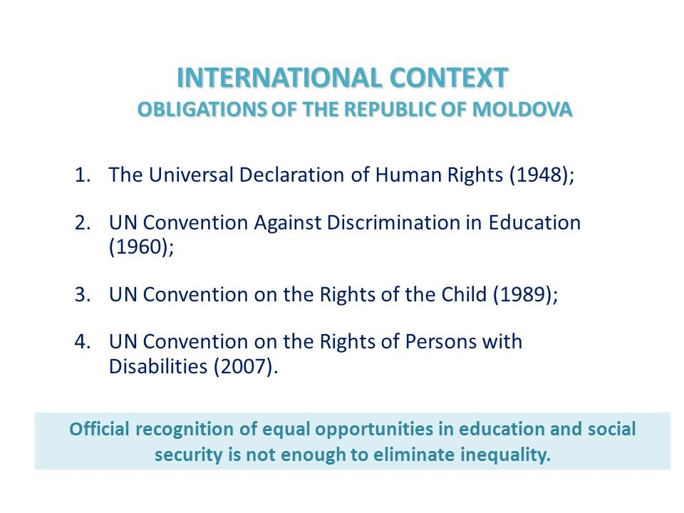 INTERNATIONAL CONTEXT OBLIGATIONS OF THE REPUBLIC OF MOLDOVA 1.The Universal Declaration of Human Rights (1948); 2.UN Convention Against Discrimination in Education (1960); 3.UN Convention on the Rights of the Child (1989); 4.UN Convention on the Rights of Persons with Disabilities (2007).