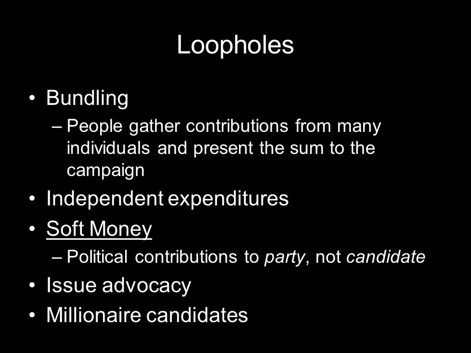 Loopholes Bundling –People gather contributions from many individuals and present the sum to the campaign Independent expenditures Soft Money –Political contributions to party, not candidate Issue advocacy Millionaire candidates