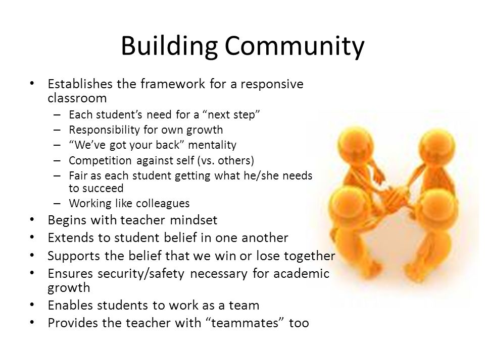Building Community Establishes the framework for a responsive classroom – Each student's need for a next step – Responsibility for own growth – We've got your back mentality – Competition against self (vs.