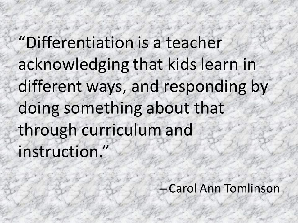 Differentiation is a teacher acknowledging that kids learn in different ways, and responding by doing something about that through curriculum and instruction. – Carol Ann Tomlinson