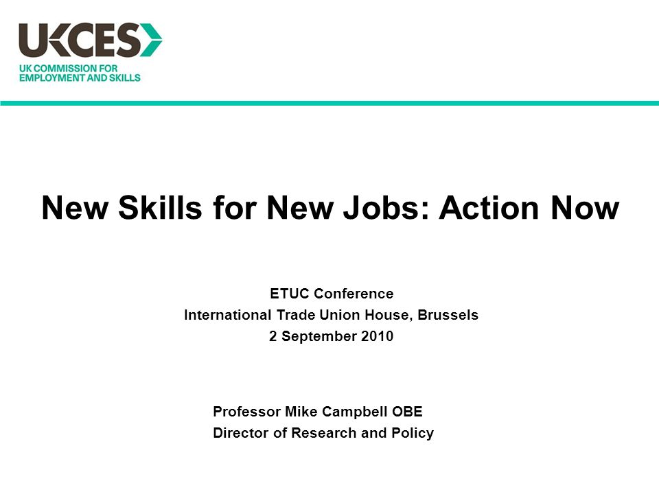 New Skills for New Jobs: Action Now Professor Mike Campbell OBE Director of Research and Policy ETUC Conference International Trade Union House, Brussels 2 September 2010