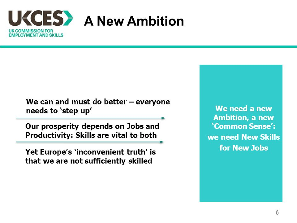 A New Ambition We need a new Ambition, a new 'Common Sense': we need New Skills for New Jobs Our prosperity depends on Jobs and Productivity: Skills are vital to both Yet Europe's 'inconvenient truth' is that we are not sufficiently skilled We can and must do better – everyone needs to 'step up' 6