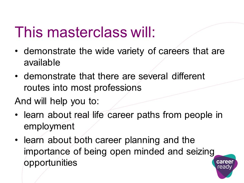 This masterclass will: demonstrate the wide variety of careers that are available demonstrate that there are several different routes into most professions And will help you to: learn about real life career paths from people in employment learn about both career planning and the importance of being open minded and seizing opportunities