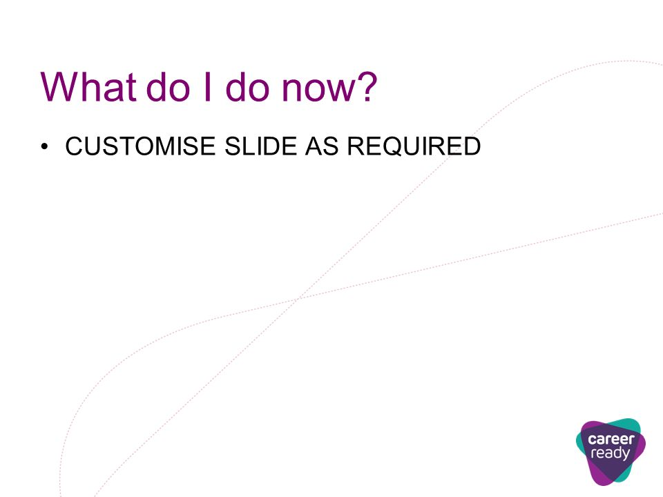 What do I do now CUSTOMISE SLIDE AS REQUIRED