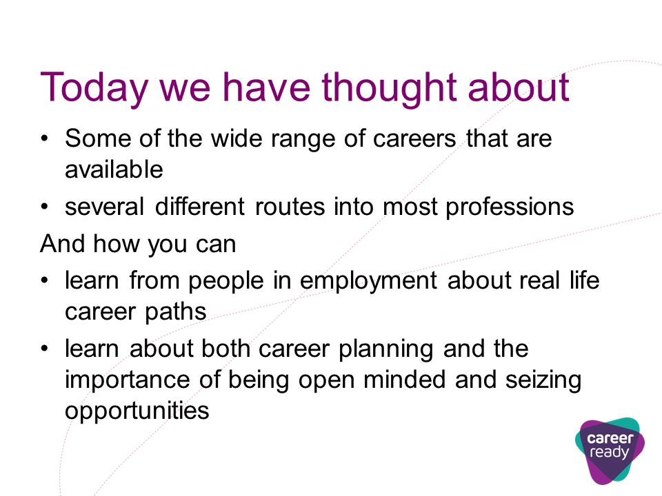 Today we have thought about Some of the wide range of careers that are available several different routes into most professions And how you can learn from people in employment about real life career paths learn about both career planning and the importance of being open minded and seizing opportunities