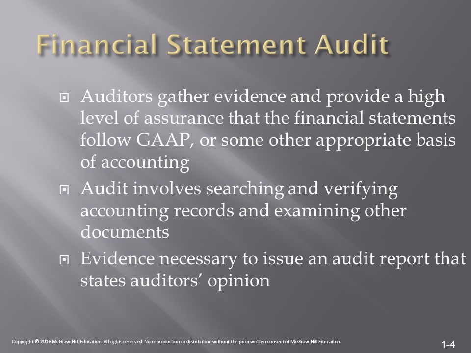 1-4  Auditors gather evidence and provide a high level of assurance that the financial statements follow GAAP, or some other appropriate basis of accounting  Audit involves searching and verifying accounting records and examining other documents  Evidence necessary to issue an audit report that states auditors' opinion Copyright © 2016 McGraw-Hill Education.