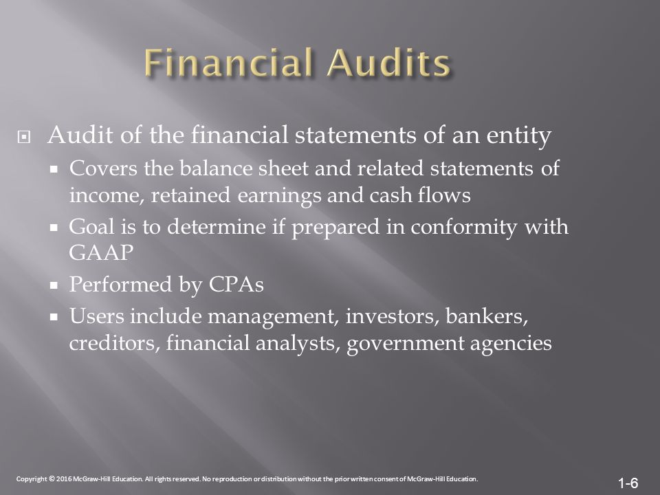 1-6  Audit of the financial statements of an entity  Covers the balance sheet and related statements of income, retained earnings and cash flows  Goal is to determine if prepared in conformity with GAAP  Performed by CPAs  Users include management, investors, bankers, creditors, financial analysts, government agencies Copyright © 2016 McGraw-Hill Education.
