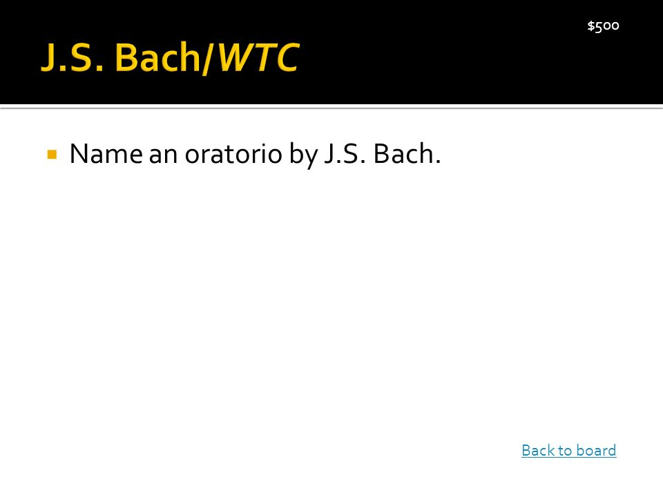  Name an oratorio by J.S. Bach. $500 Back to board