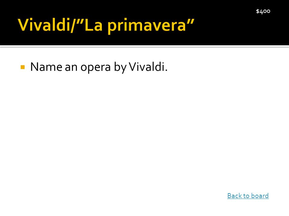  Name an opera by Vivaldi. $400 Back to board