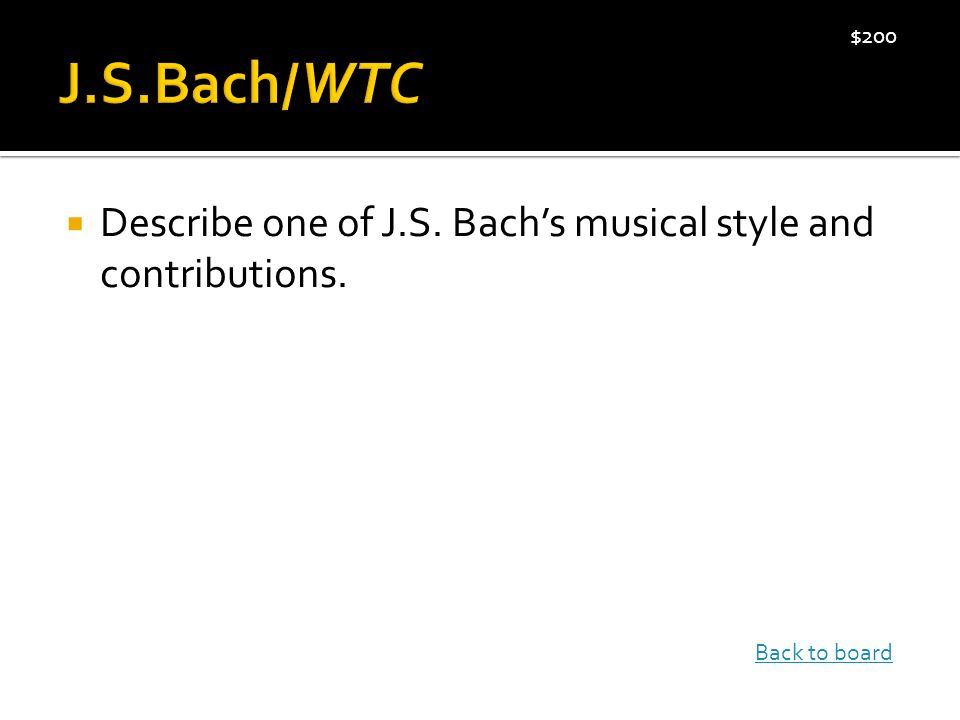  Describe one of J.S. Bach's musical style and contributions. $200 Back to board