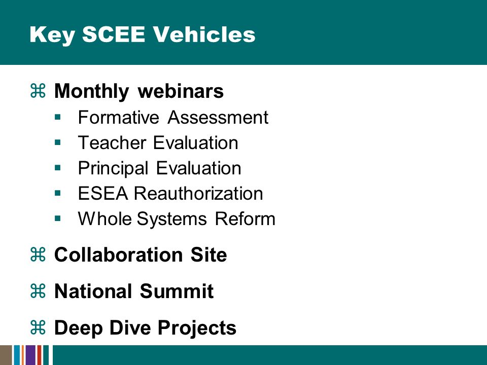 Key SCEE Vehicles  Monthly webinars  Formative Assessment  Teacher Evaluation  Principal Evaluation  ESEA Reauthorization  Whole Systems Reform  Collaboration Site  National Summit  Deep Dive Projects