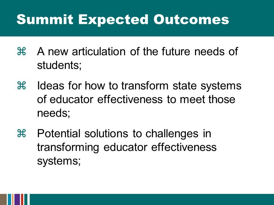 Summit Expected Outcomes  A new articulation of the future needs of students;  Ideas for how to transform state systems of educator effectiveness to meet those needs;  Potential solutions to challenges in transforming educator effectiveness systems;