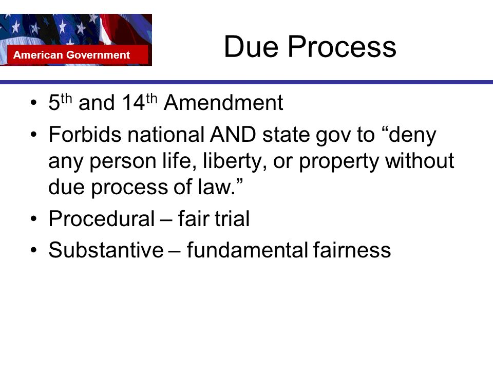 Due Process 5 th and 14 th Amendment Forbids national AND state gov to deny any person life, liberty, or property without due process of law. Procedural – fair trial Substantive – fundamental fairness American Government