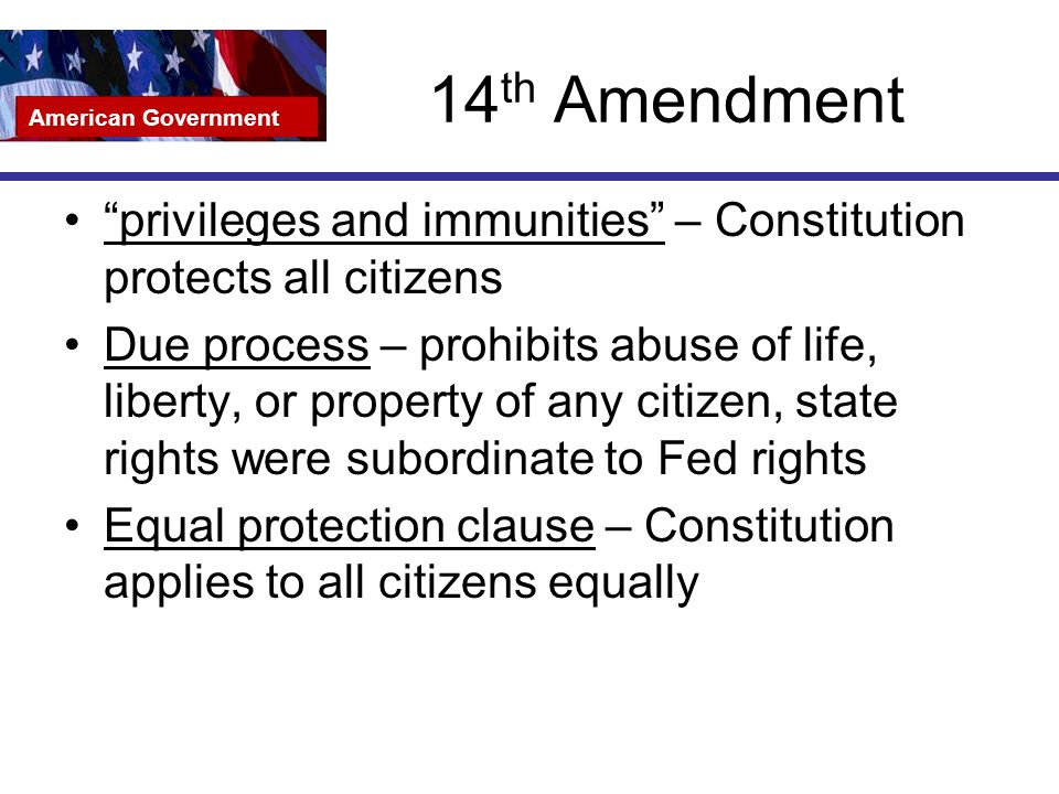 14 th Amendment privileges and immunities – Constitution protects all citizens Due process – prohibits abuse of life, liberty, or property of any citizen, state rights were subordinate to Fed rights Equal protection clause – Constitution applies to all citizens equally American Government