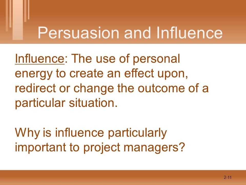 Persuasion and Influence Influence: The use of personal energy to create an effect upon, redirect or change the outcome of a particular situation.