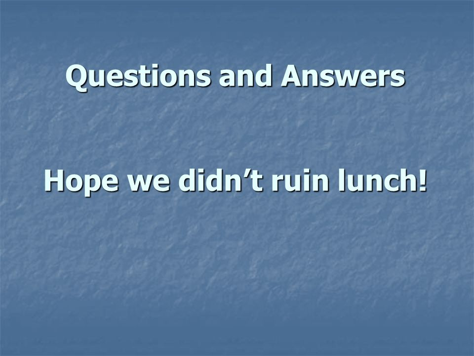 Questions and Answers Hope we didn't ruin lunch!