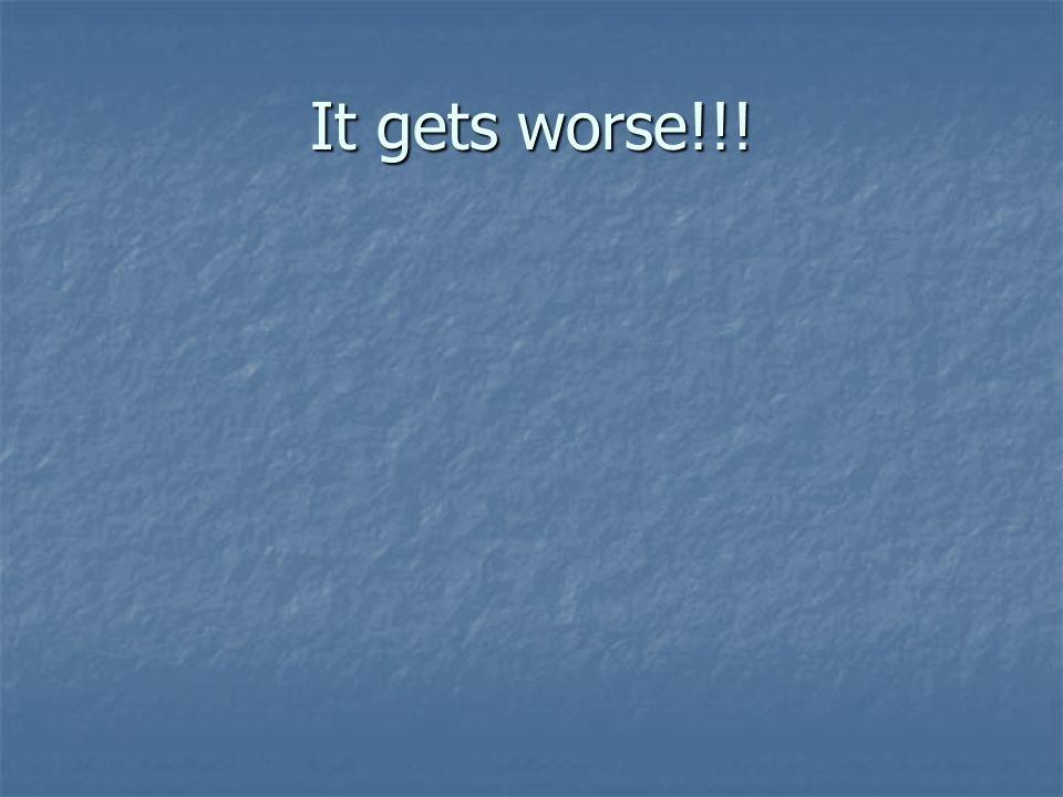 It gets worse!!!