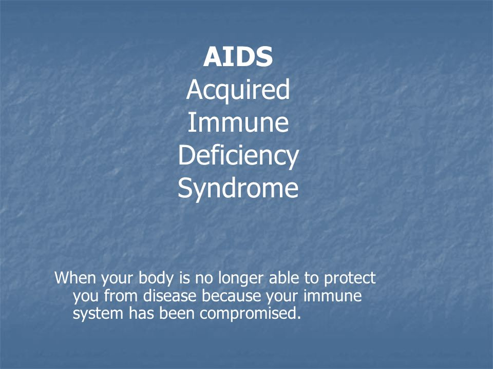AIDS Acquired Immune Deficiency Syndrome When your body is no longer able to protect you from disease because your immune system has been compromised.