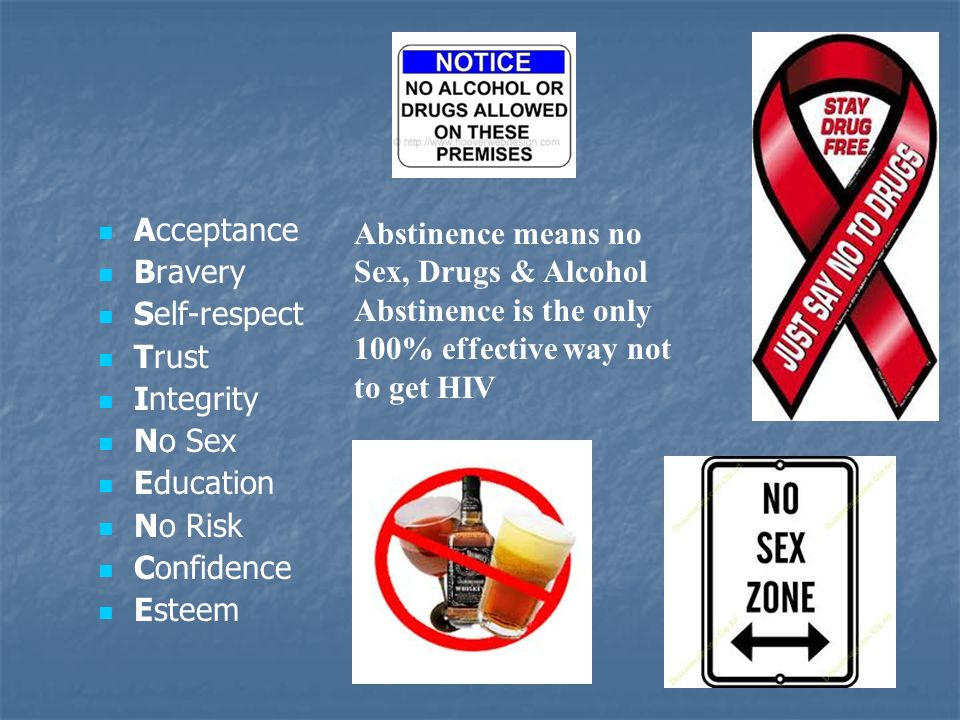 Acceptance Bravery Self-respect Trust Integrity No Sex Education No Risk Confidence Esteem Abstinence means no Sex, Drugs & Alcohol Abstinence is the