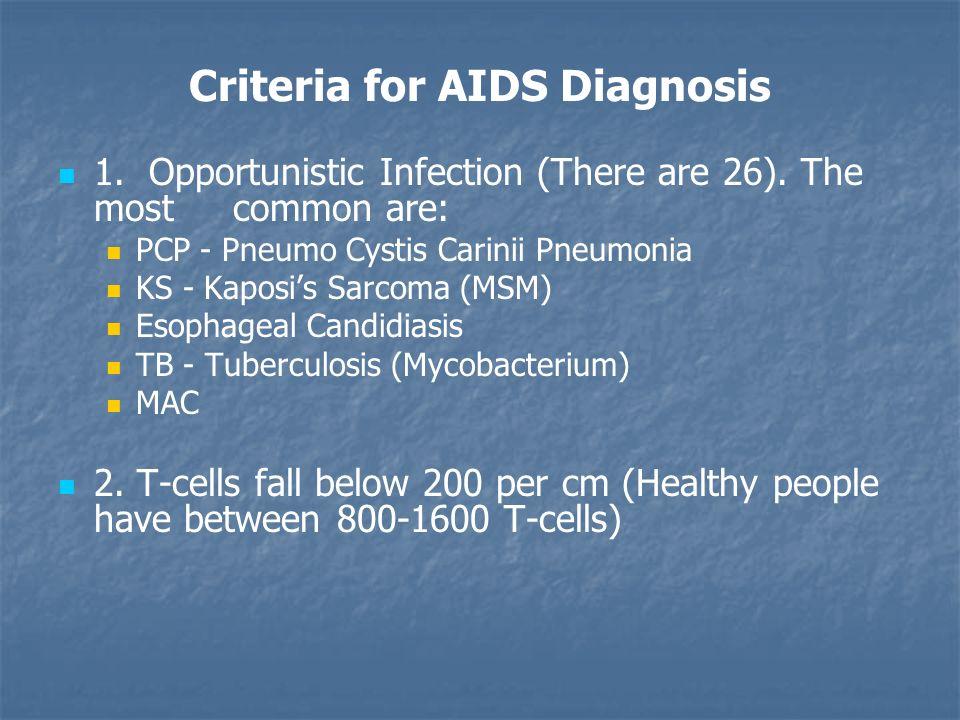 Criteria for AIDS Diagnosis 1. Opportunistic Infection (There are 26). The most common are: PCP - Pneumo Cystis Carinii Pneumonia KS - Kaposi's Sarcom