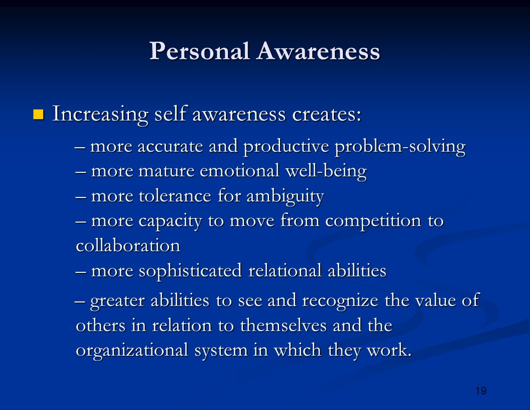 19 Personal Awareness Increasing self awareness creates: Increasing self awareness creates: – more accurate and productive problem-solving – more mature emotional well-being – more tolerance for ambiguity – more capacity to move from competition to collaboration – more sophisticated relational abilities – more accurate and productive problem-solving – more mature emotional well-being – more tolerance for ambiguity – more capacity to move from competition to collaboration – more sophisticated relational abilities – greater abilities to see and recognize the value of others in relation to themselves and the organizational system in which they work.