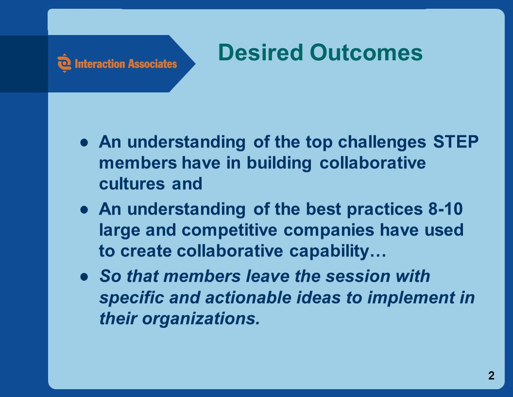 2 Desired Outcomes An understanding of the top challenges STEP members have in building collaborative cultures and An understanding of the best practices 8-10 large and competitive companies have used to create collaborative capability… So that members leave the session with specific and actionable ideas to implement in their organizations.