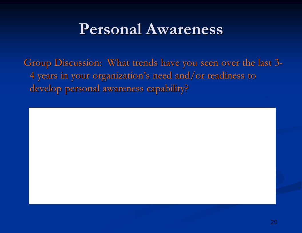 20 Personal Awareness Group Discussion: What trends have you seen over the last 3- 4 years in your organization's need and/or readiness to develop personal awareness capability.