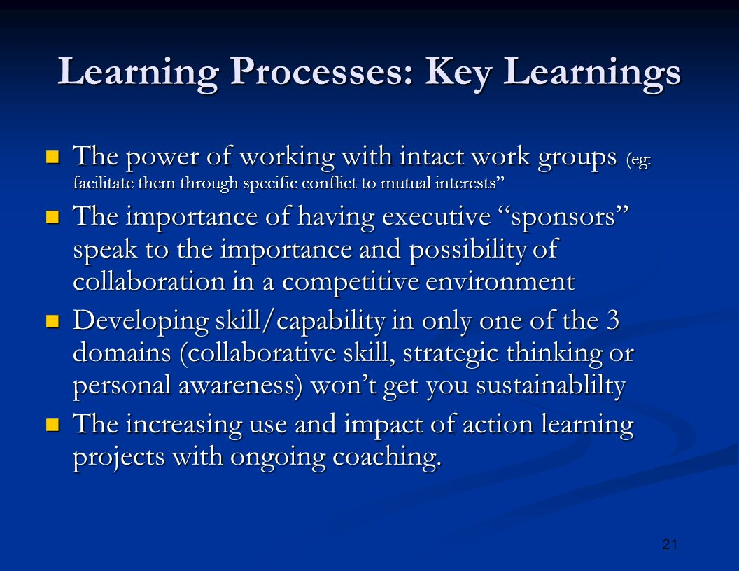 21 Learning Processes: Key Learnings The power of working with intact work groups (eg: facilitate them through specific conflict to mutual interests The power of working with intact work groups (eg: facilitate them through specific conflict to mutual interests The importance of having executive sponsors speak to the importance and possibility of collaboration in a competitive environment The importance of having executive sponsors speak to the importance and possibility of collaboration in a competitive environment Developing skill/capability in only one of the 3 domains (collaborative skill, strategic thinking or personal awareness) won't get you sustainablilty Developing skill/capability in only one of the 3 domains (collaborative skill, strategic thinking or personal awareness) won't get you sustainablilty The increasing use and impact of action learning projects with ongoing coaching.