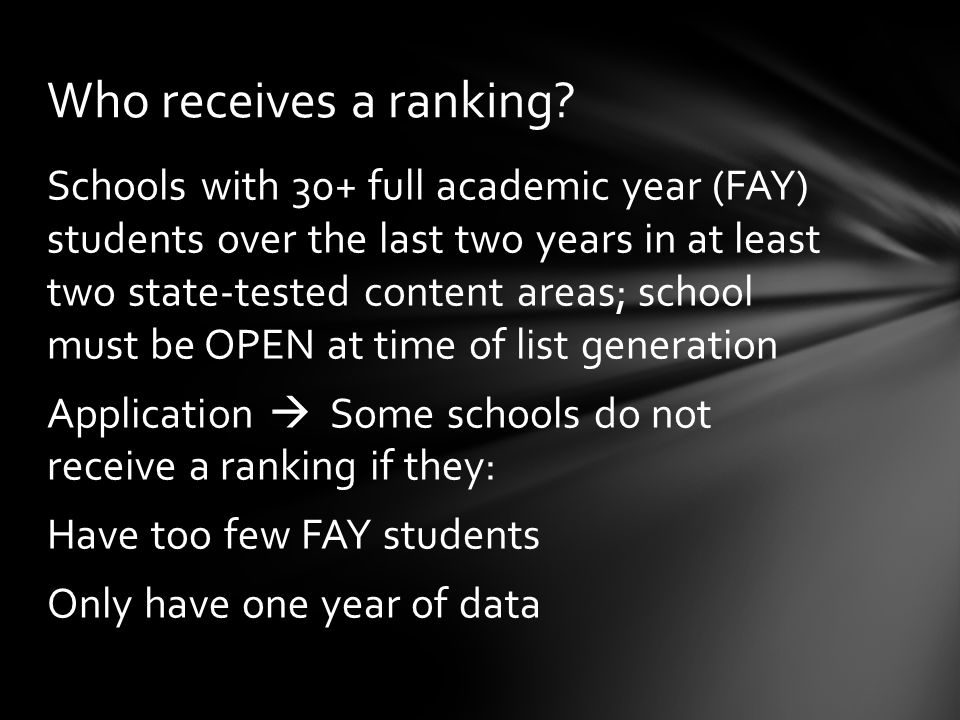 Schools with 30+ full academic year (FAY) students over the last two years in at least two state-tested content areas; school must be OPEN at time of list generation Application  Some schools do not receive a ranking if they: Have too few FAY students Only have one year of data Who receives a ranking