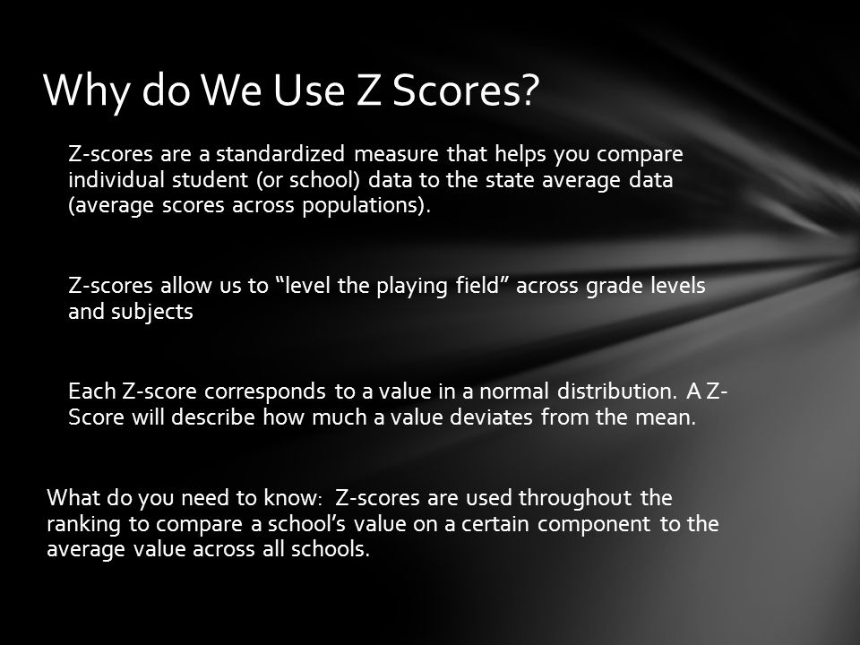 Z-scores are a standardized measure that helps you compare individual student (or school) data to the state average data (average scores across populations).