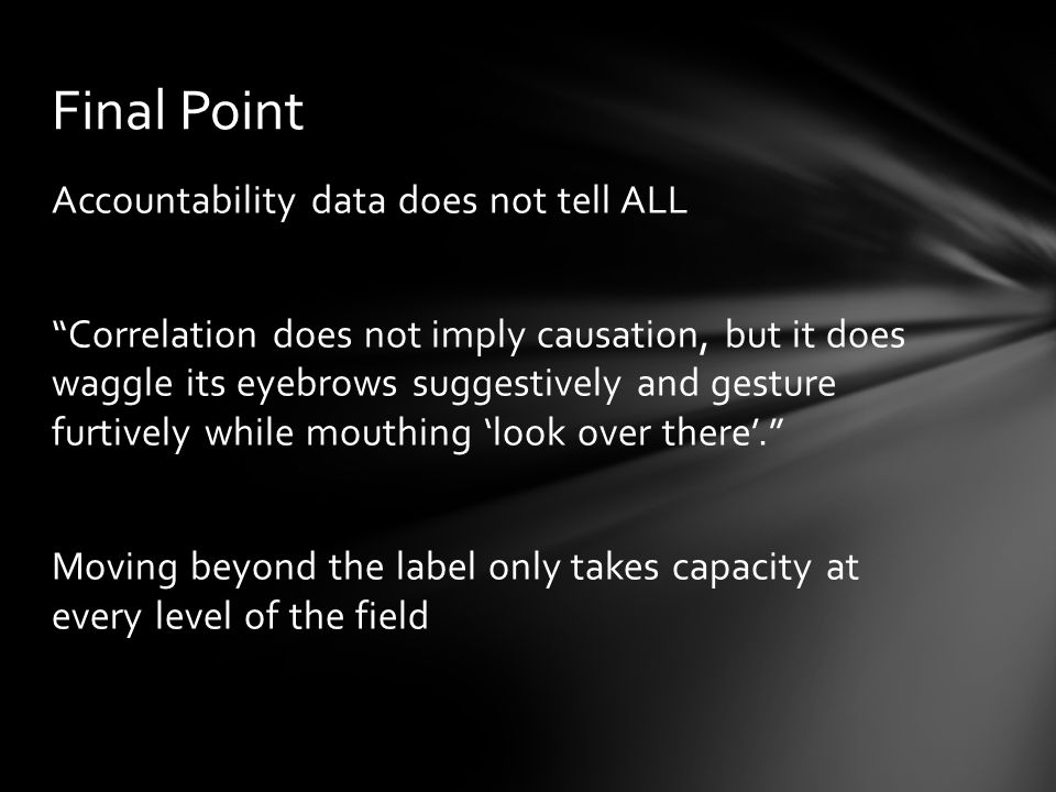 Accountability data does not tell ALL Correlation does not imply causation, but it does waggle its eyebrows suggestively and gesture furtively while mouthing 'look over there'. Moving beyond the label only takes capacity at every level of the field Final Point