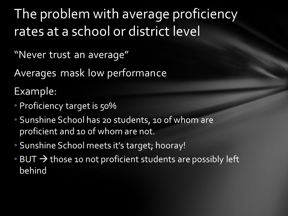 Never trust an average Averages mask low performance Example: Proficiency target is 50% Sunshine School has 20 students, 10 of whom are proficient and 10 of whom are not.