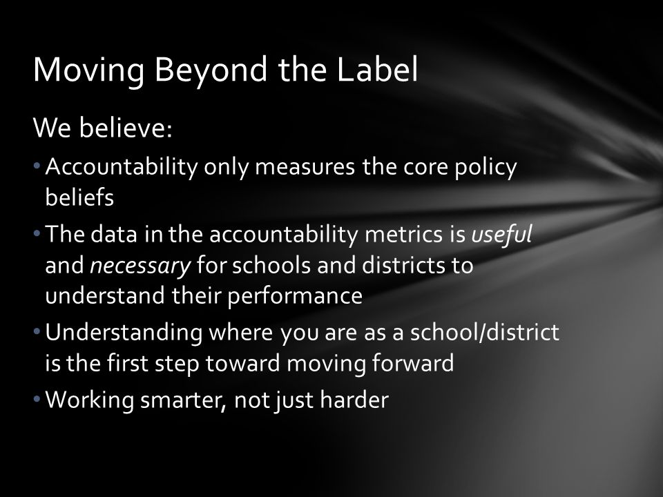 We believe: Accountability only measures the core policy beliefs The data in the accountability metrics is useful and necessary for schools and districts to understand their performance Understanding where you are as a school/district is the first step toward moving forward Working smarter, not just harder Moving Beyond the Label