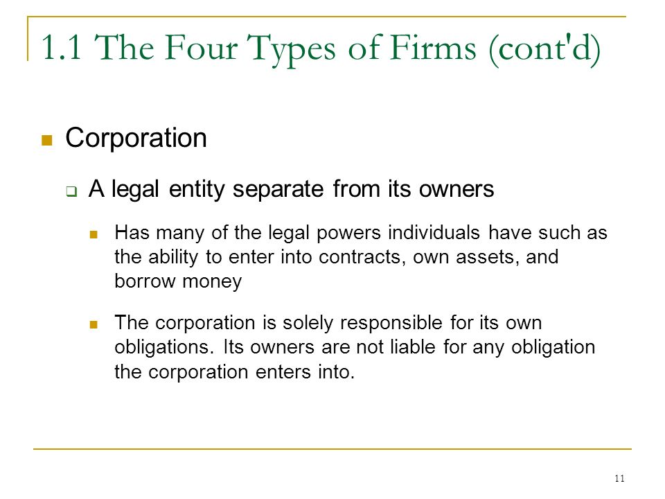 The Four Types of Firms (cont d) Corporation  A legal entity separate from its owners Has many of the legal powers individuals have such as the ability to enter into contracts, own assets, and borrow money The corporation is solely responsible for its own obligations.
