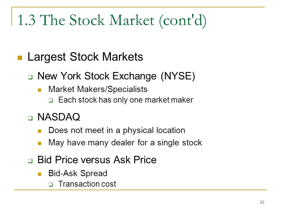 The Stock Market (cont d) Largest Stock Markets  New York Stock Exchange (NYSE) Market Makers/Specialists  Each stock has only one market maker  NASDAQ Does not meet in a physical location May have many dealer for a single stock  Bid Price versus Ask Price Bid-Ask Spread  Transaction cost