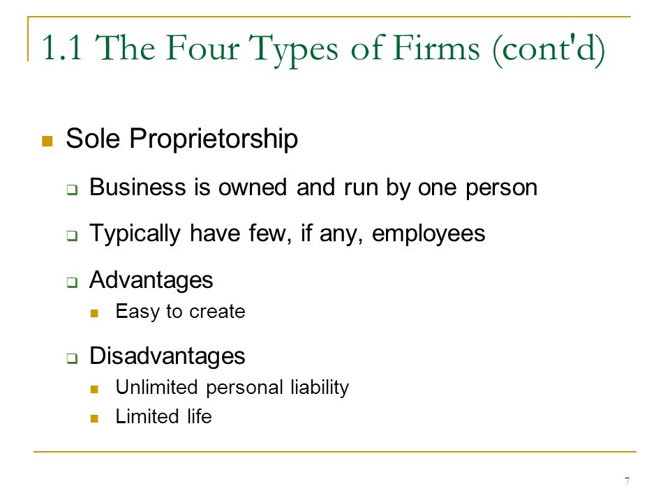 7 1.1 The Four Types of Firms (cont d) Sole Proprietorship  Business is owned and run by one person  Typically have few, if any, employees  Advantages Easy to create  Disadvantages Unlimited personal liability Limited life