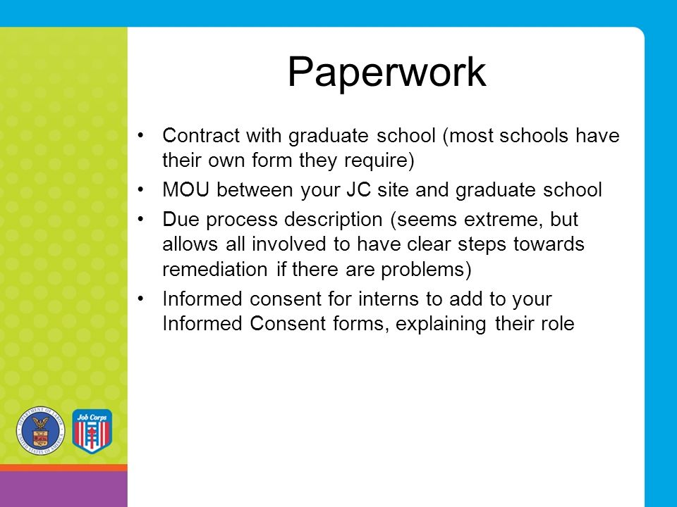 Paperwork Contract with graduate school (most schools have their own form they require) MOU between your JC site and graduate school Due process description (seems extreme, but allows all involved to have clear steps towards remediation if there are problems) Informed consent for interns to add to your Informed Consent forms, explaining their role