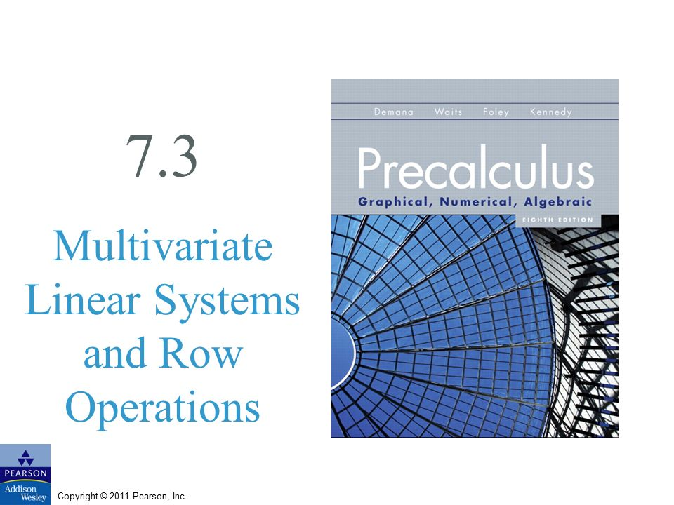 Copyright © 2011 Pearson, Inc. 7.3 Multivariate Linear Systems and Row Operations