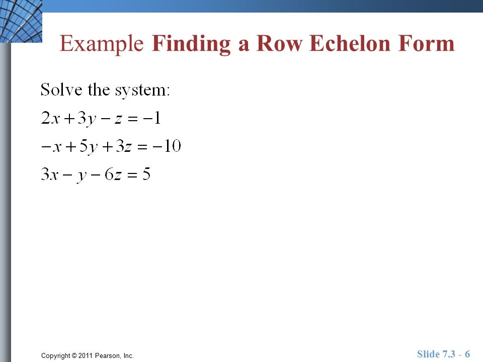 Copyright © 2011 Pearson, Inc. Slide Example Finding a Row Echelon Form