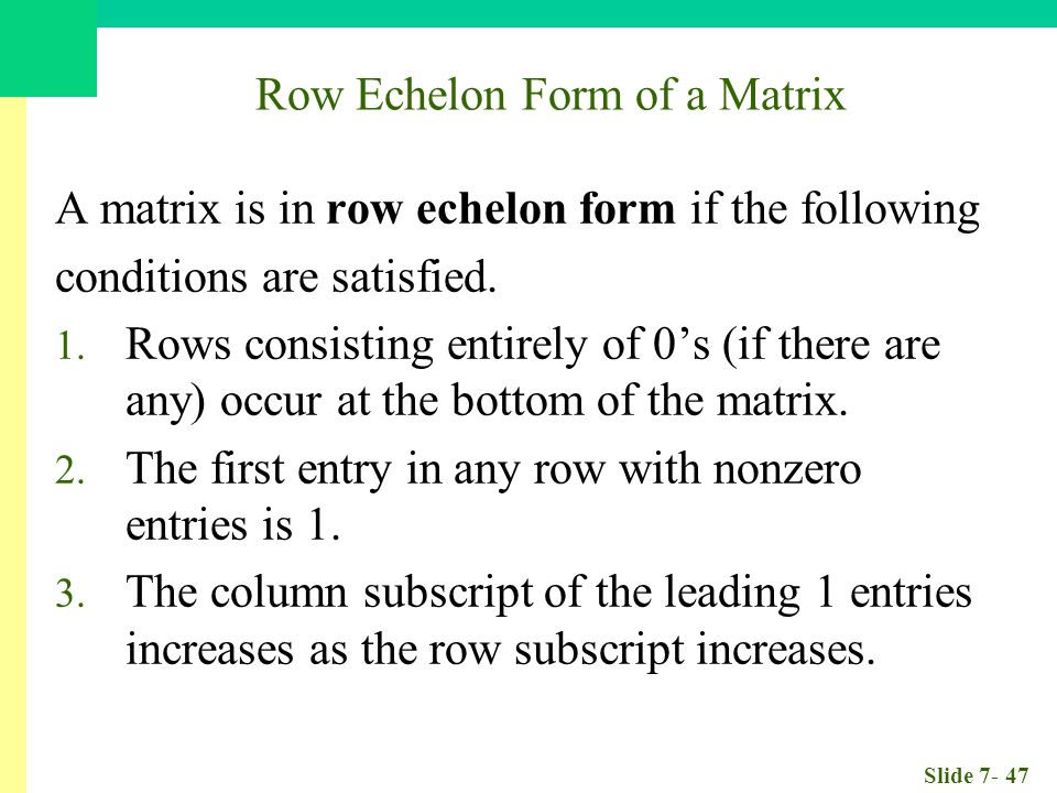Slide Row Echelon Form of a Matrix A matrix is in row echelon form if the following conditions are satisfied.