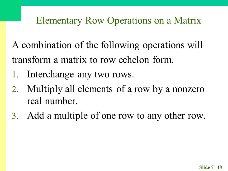Slide Elementary Row Operations on a Matrix A combination of the following operations will transform a matrix to row echelon form.