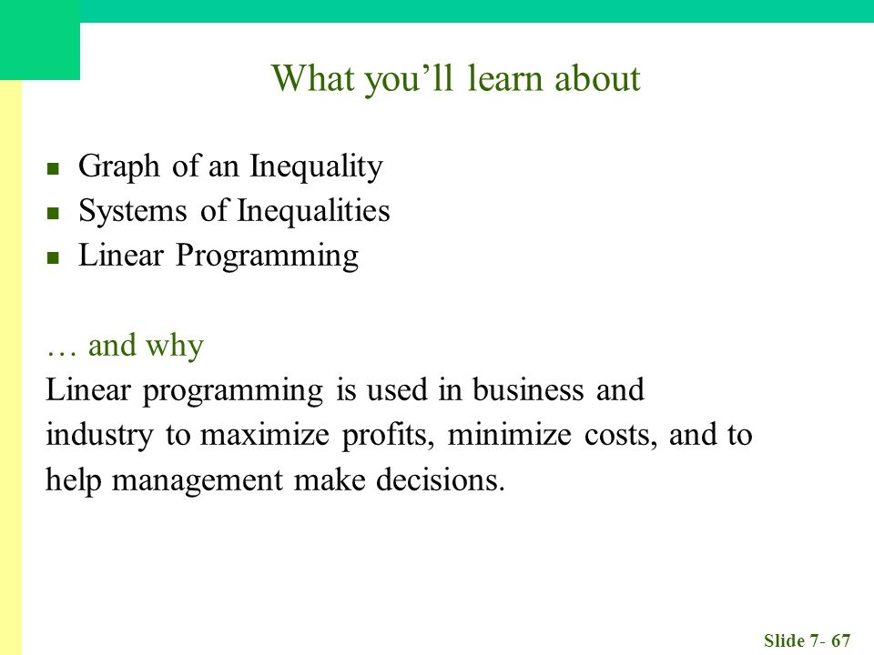 Slide What you'll learn about Graph of an Inequality Systems of Inequalities Linear Programming … and why Linear programming is used in business and industry to maximize profits, minimize costs, and to help management make decisions.