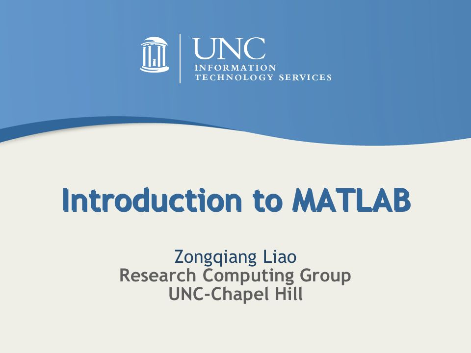 Introduction to MATLAB Zongqiang Liao Research Computing Group UNC-Chapel Hill